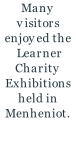 Many visitors enjoyed the  Learner Charity Exhibitions held in Menheniot.